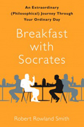 Robert Rowland Smith『Breakfast with Socrates: An Extraordinary (Philosophical) Journey Through Your Ordinary Day』Free Press 2010